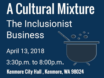 BizDiversity for Cultural Mixture: The Inclusionist Business                   took place on Tuesday, April 13th at the Kenmore City Hall in Kenmore, Washington between 3:30p.m. and 8:00p.m.
