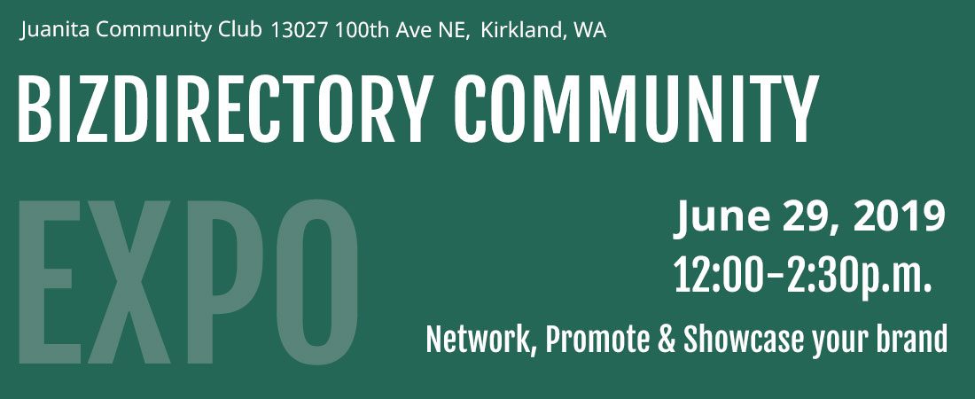 Network, promote and showcase your brand at our first BizDirectory Community Expo on June 29th, 2019 in Kirkland, WA at the Juanita Community Club from 11:30a.m.-2p.m.