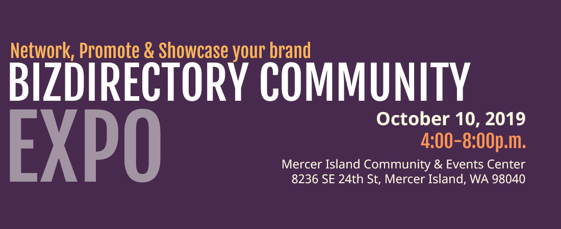 Network, promote and showcase your brand at our first BizDirectory Community Expo on the new date of October 10, 2019 in Mercer Island Community and Events Center in Mercer Island from 4:00p.m.-8p.m.