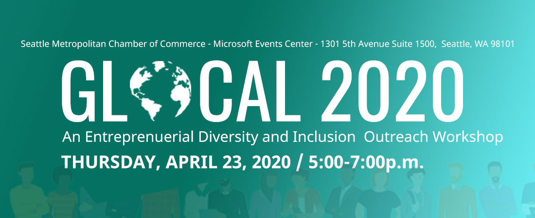 GLOCAL 2020 - An Entreprenuerial Diversity and Inclusion Outreach Workshop - Thursday, April 23 from 5-7p.m. at the Seattle Metropolitan Chamber of Commerce Microsoft Events Center in Seattle