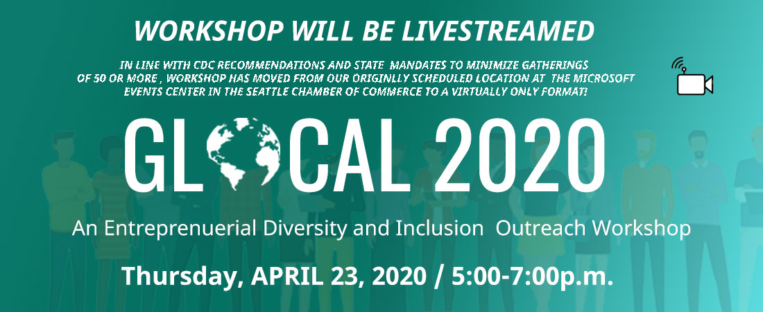 GLOCAL 2020 - An Entreprenuerial Diversity and Inclusion Outreach Workshop - Thursday, April 23 from 5-7p.m. originally scheduled to take place at Seattle Metropolitan Chamber of Commerce Microsoft Events Center in Seattle has moved to a virtual only form in line with CDC and State mandates to restrict gatherings of 50 or more people.