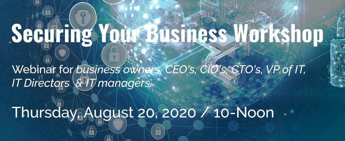 SSecuring Your Business Workshop - Webinar for Small Business Owners, CIOs and IT Managers - August 20, 2020 from 10am to noon