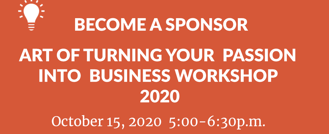 Become a Gold, Silver or Bronze Sponsor for Art of Turning Your Passion into Business Worskhop  on Thursday, October 15, 2020 from 5-6:30p.m.